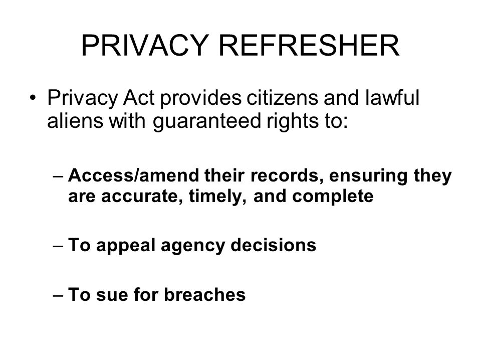 PRIVACY REFRESHER Privacy Act provides citizens and lawful aliens with guaranteed rights to: –Access/amend their records, ensuring they are accurate,