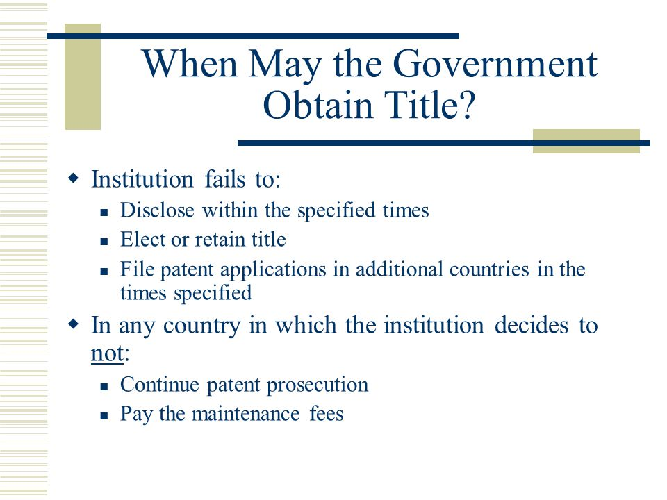 When May the Government Obtain Title?  Institution fails to: Disclose within the specified times Elect or retain title File patent applications in ad