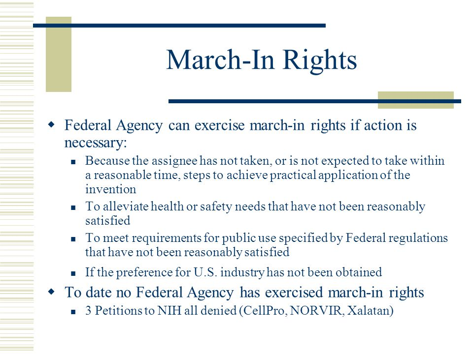 March-In Rights  Federal Agency can exercise march-in rights if action is necessary: Because the assignee has not taken, or is not expected to take w