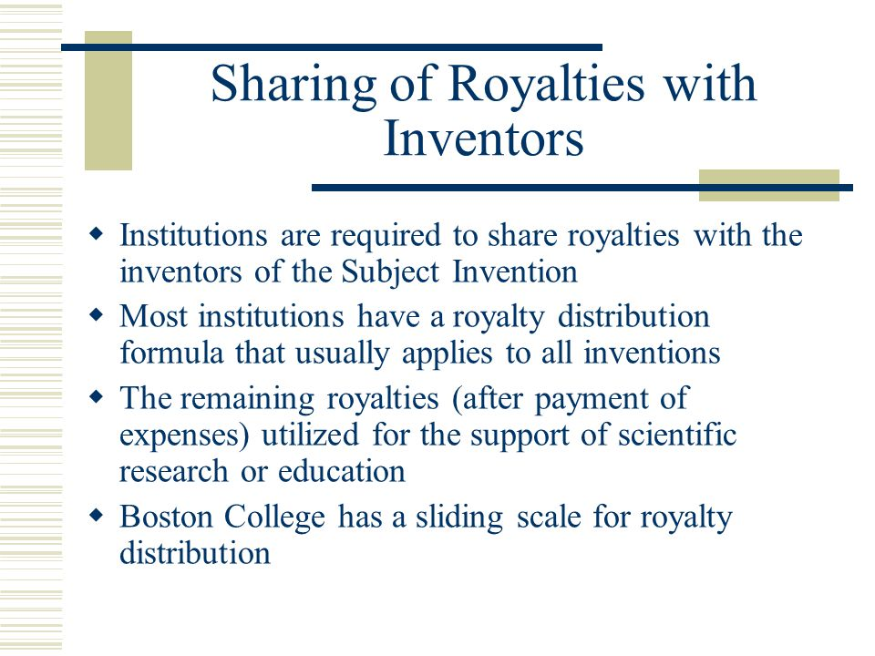 Sharing of Royalties with Inventors  Institutions are required to share royalties with the inventors of the Subject Invention  Most institutions hav