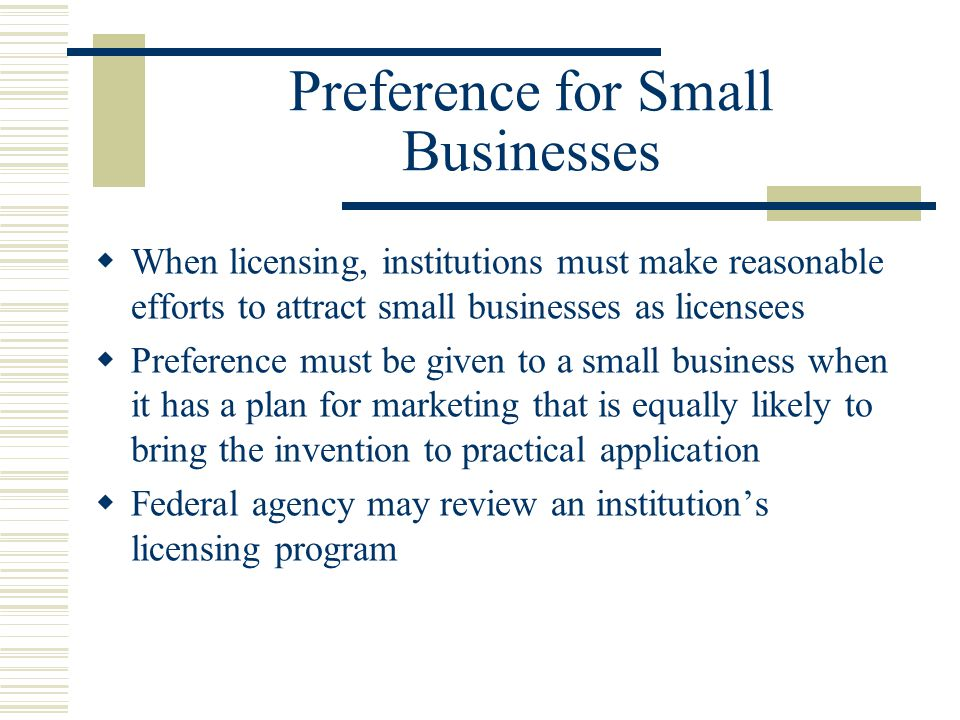 Preference for Small Businesses  When licensing, institutions must make reasonable efforts to attract small businesses as licensees  Preference must