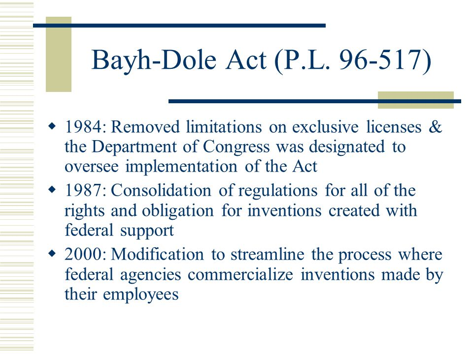 Bayh-Dole Act (P.L. 96-517)  1984: Removed limitations on exclusive licenses & the Department of Congress was designated to oversee implementation of