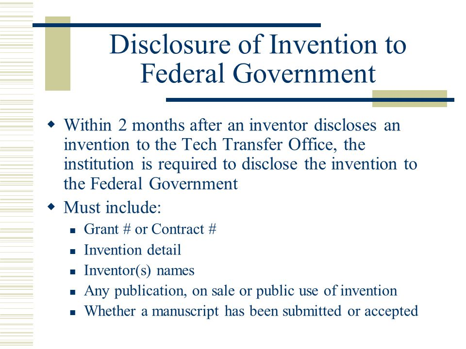 Election of Title  Institutions must elect title in writing within 2 years of disclosure to the federal agency Can be made at the time of disclosure Sometimes done during preparation to file patent application  Agency can shorten time to elect title when a publication, on sale, or public use has initiated the 1 year grace period for patent protection in the U.S.