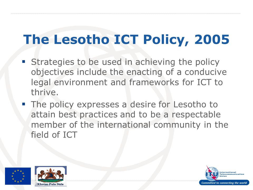 The Lesotho ICT Policy, 2005  Strategies to be used in achieving the policy objectives include the enacting of a conducive legal environment and fram