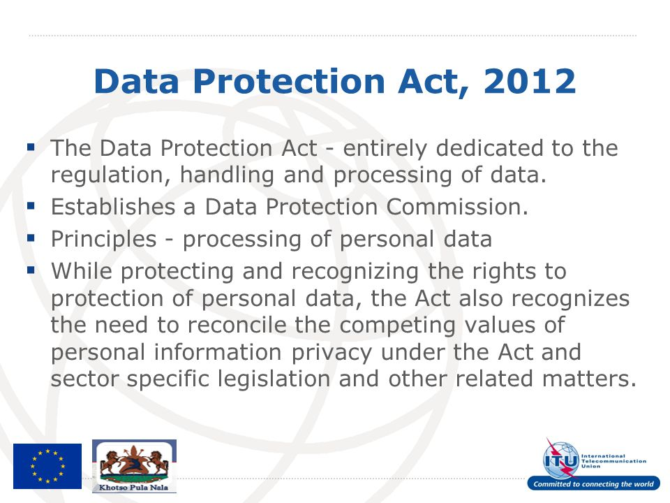 Data Protection Act, 2012  The Data Protection Act - entirely dedicated to the regulation, handling and processing of data.  Establishes a Data Prot