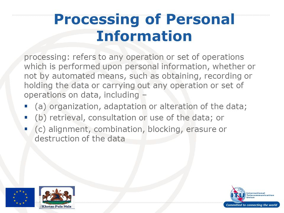 Processing of Personal Information processing: refers to any operation or set of operations which is performed upon personal information, whether or n