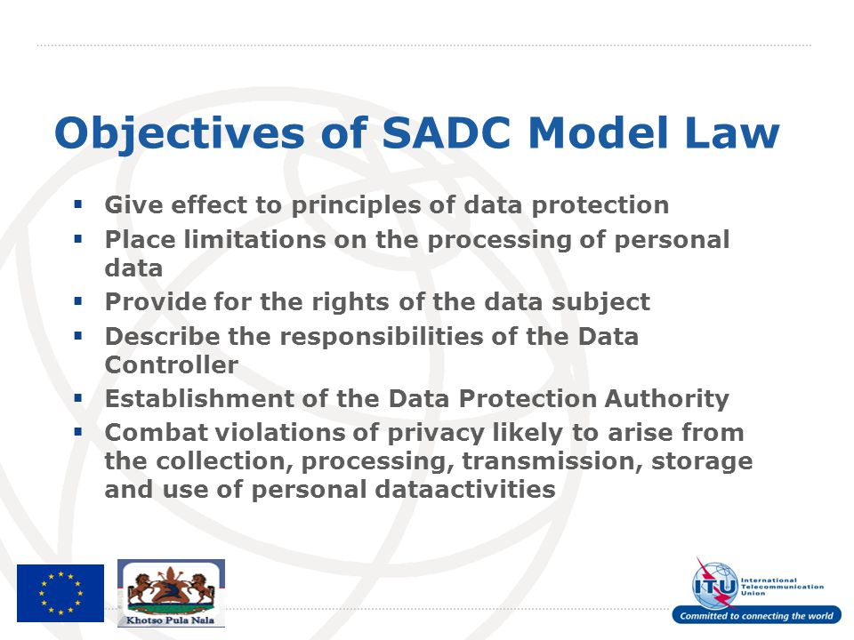 Objectives of SADC Model Law  Give effect to principles of data protection  Place limitations on the processing of personal data  Provide for the r