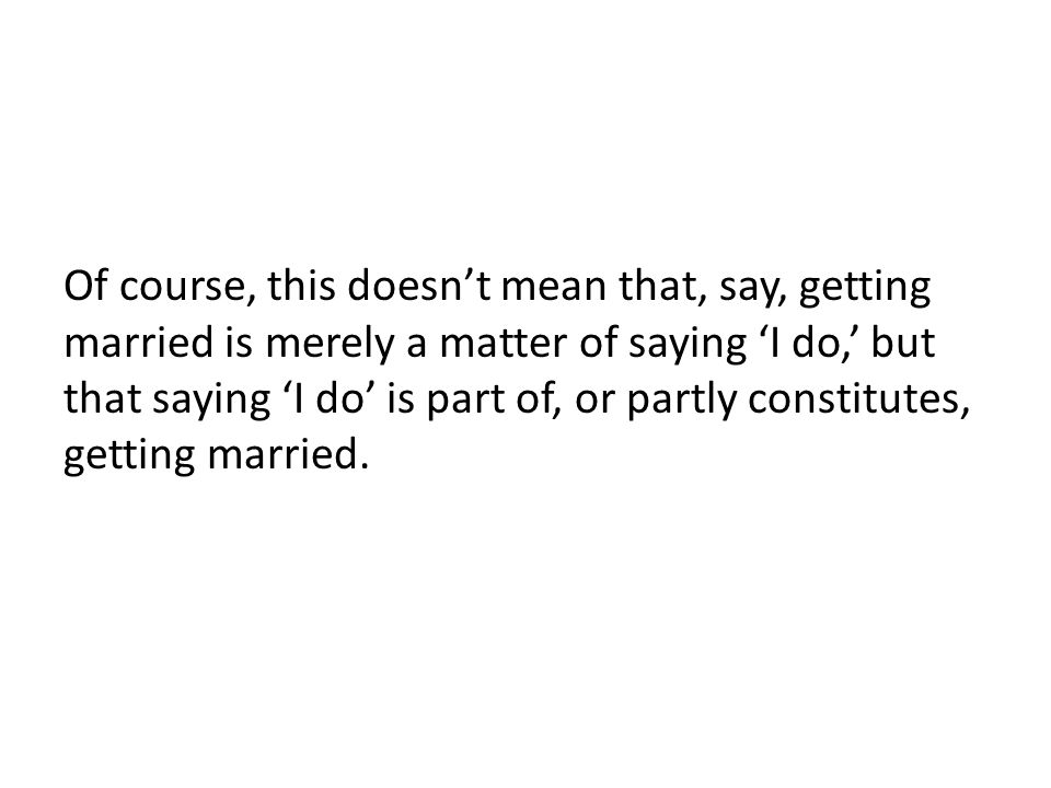Of course, this doesn't mean that, say, getting married is merely a matter of saying 'I do,' but that saying 'I do' is part of, or partly constitutes,