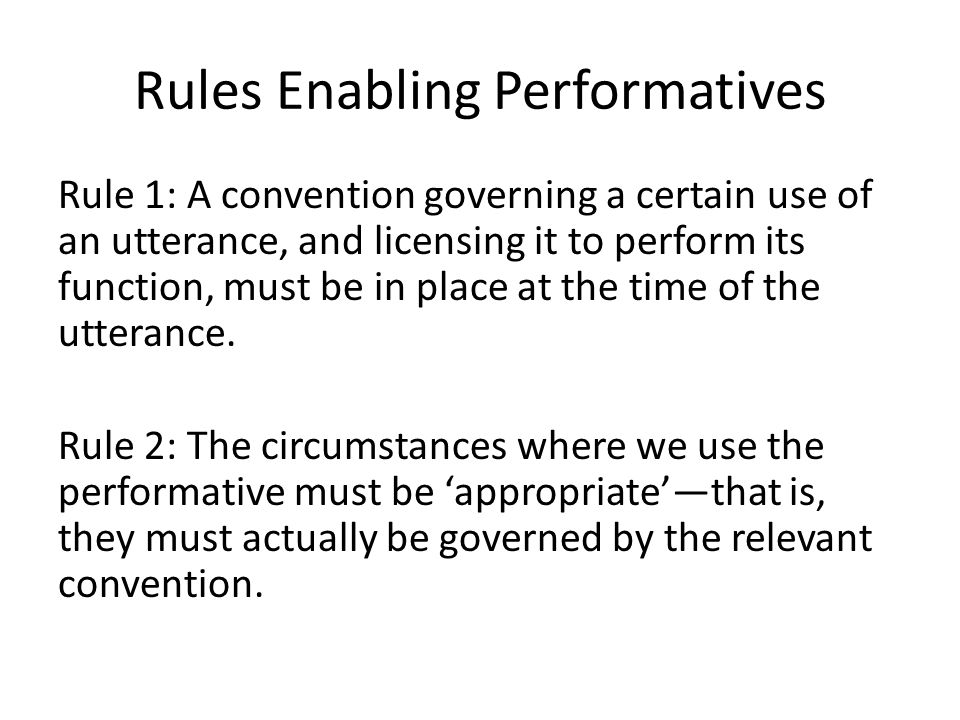 Rules Enabling Performatives Rule 1: A convention governing a certain use of an utterance, and licensing it to perform its function, must be in place