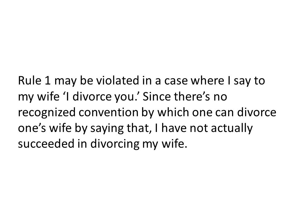 Rule 1 may be violated in a case where I say to my wife 'I divorce you.' Since there's no recognized convention by which one can divorce one's wife by