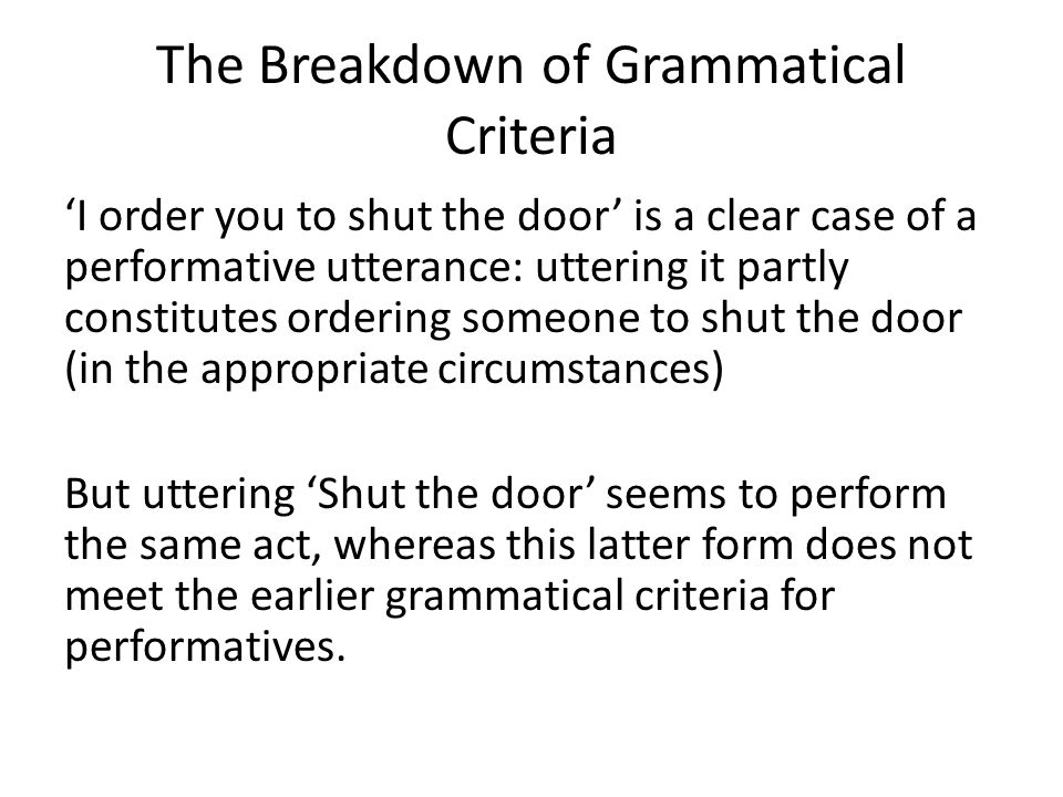 The Breakdown of Grammatical Criteria 'I order you to shut the door' is a clear case of a performative utterance: uttering it partly constitutes order
