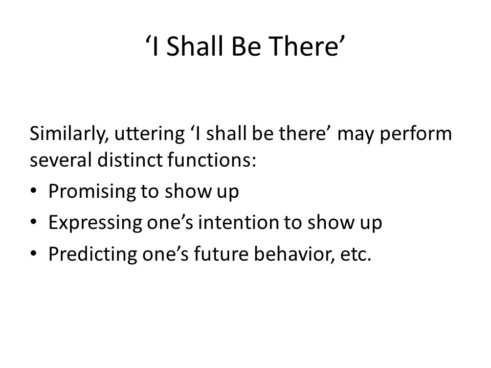 'I Shall Be There' Similarly, uttering 'I shall be there' may perform several distinct functions: Promising to show up Expressing one's intention to s