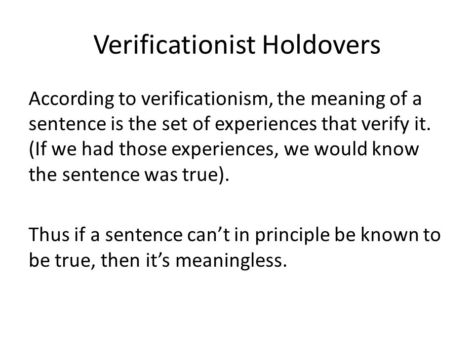 Verificationist Holdovers According to verificationism, the meaning of a sentence is the set of experiences that verify it. (If we had those experienc
