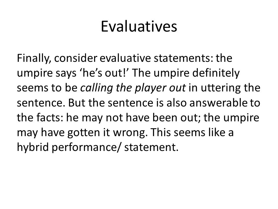 Evaluatives Finally, consider evaluative statements: the umpire says 'he's out!' The umpire definitely seems to be calling the player out in uttering