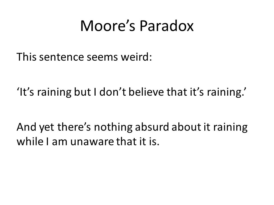 Moore's Paradox This sentence seems weird: 'It's raining but I don't believe that it's raining.' And yet there's nothing absurd about it raining while