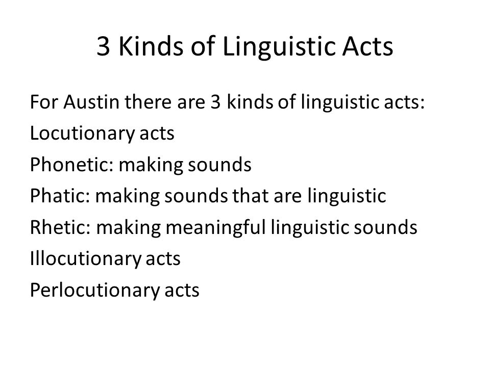 3 Kinds of Linguistic Acts For Austin there are 3 kinds of linguistic acts: Locutionary acts Phonetic: making sounds Phatic: making sounds that are li