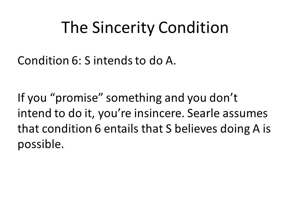 "The Sincerity Condition Condition 6: S intends to do A. If you ""promise"" something and you don't intend to do it, you're insincere. Searle assumes tha"