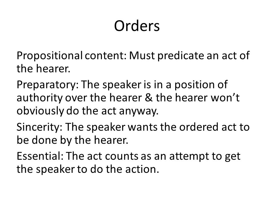 Orders Propositional content: Must predicate an act of the hearer. Preparatory: The speaker is in a position of authority over the hearer & the hearer