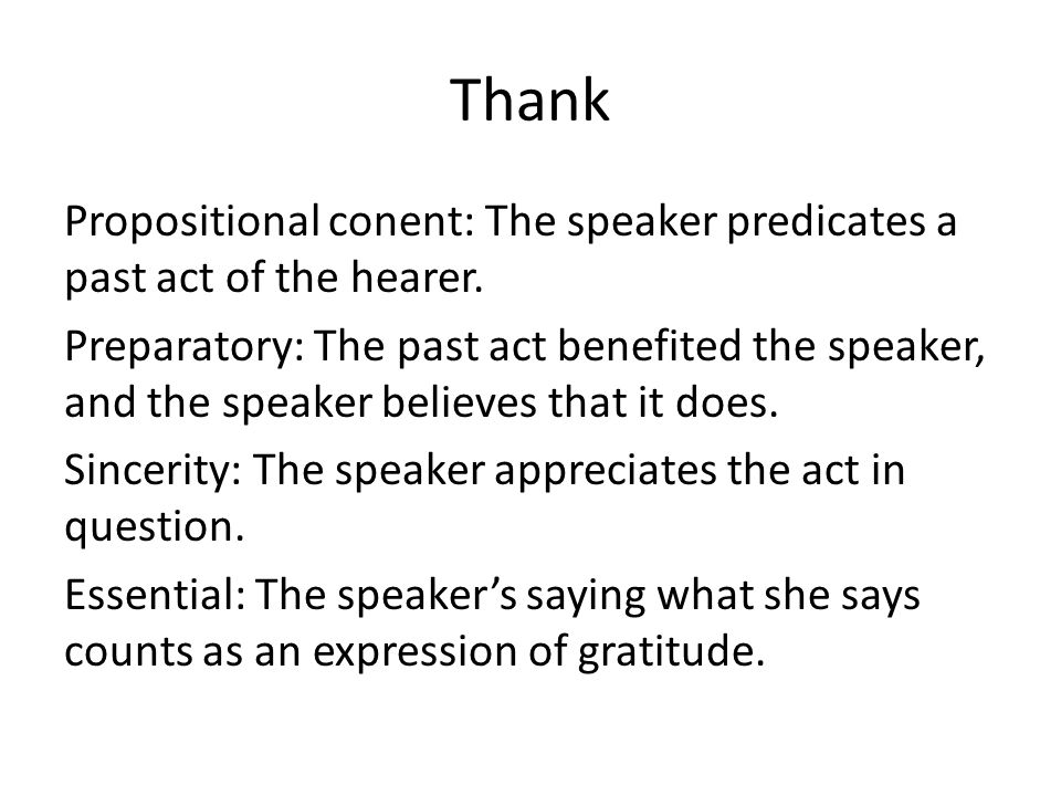 Thank Propositional conent: The speaker predicates a past act of the hearer. Preparatory: The past act benefited the speaker, and the speaker believes