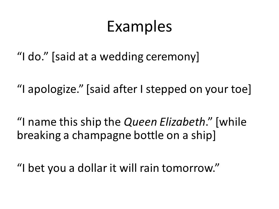 "Examples ""I do."" [said at a wedding ceremony] ""I apologize."" [said after I stepped on your toe] ""I name this ship the Queen Elizabeth."" [while breakin"