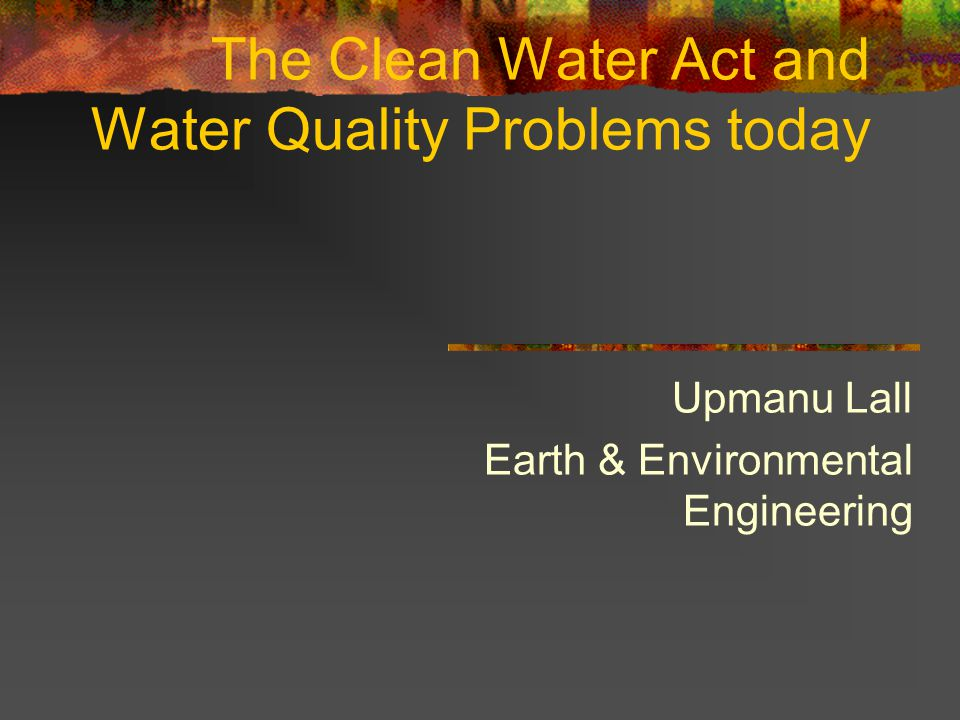 The Clean Water Act and Water Quality Problems today Upmanu Lall Earth & Environmental Engineering