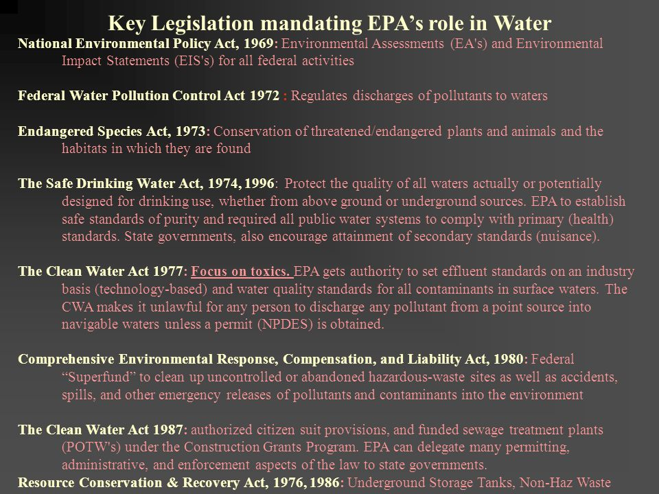 National Environmental Policy Act, 1969: Environmental Assessments (EA s) and Environmental Impact Statements (EIS s) for all federal activities Federal Water Pollution Control Act 1972 : Regulates discharges of pollutants to waters Endangered Species Act, 1973: Conservation of threatened/endangered plants and animals and the habitats in which they are found The Safe Drinking Water Act, 1974, 1996: Protect the quality of all waters actually or potentially designed for drinking use, whether from above ground or underground sources.