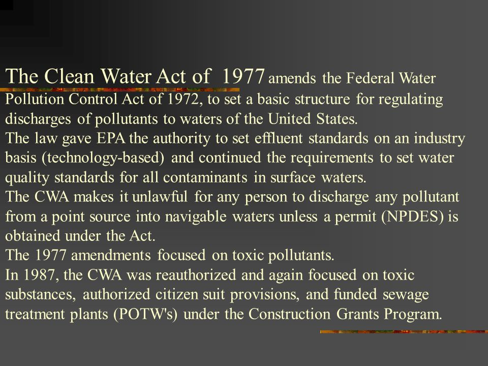 The Clean Water Act of 1977 amends the Federal Water Pollution Control Act of 1972, to set a basic structure for regulating discharges of pollutants to waters of the United States.