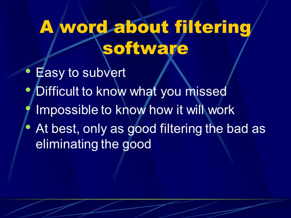 A word about filtering software Easy to subvert Difficult to know what you missed Impossible to know how it will work At best, only as good filtering the bad as eliminating the good