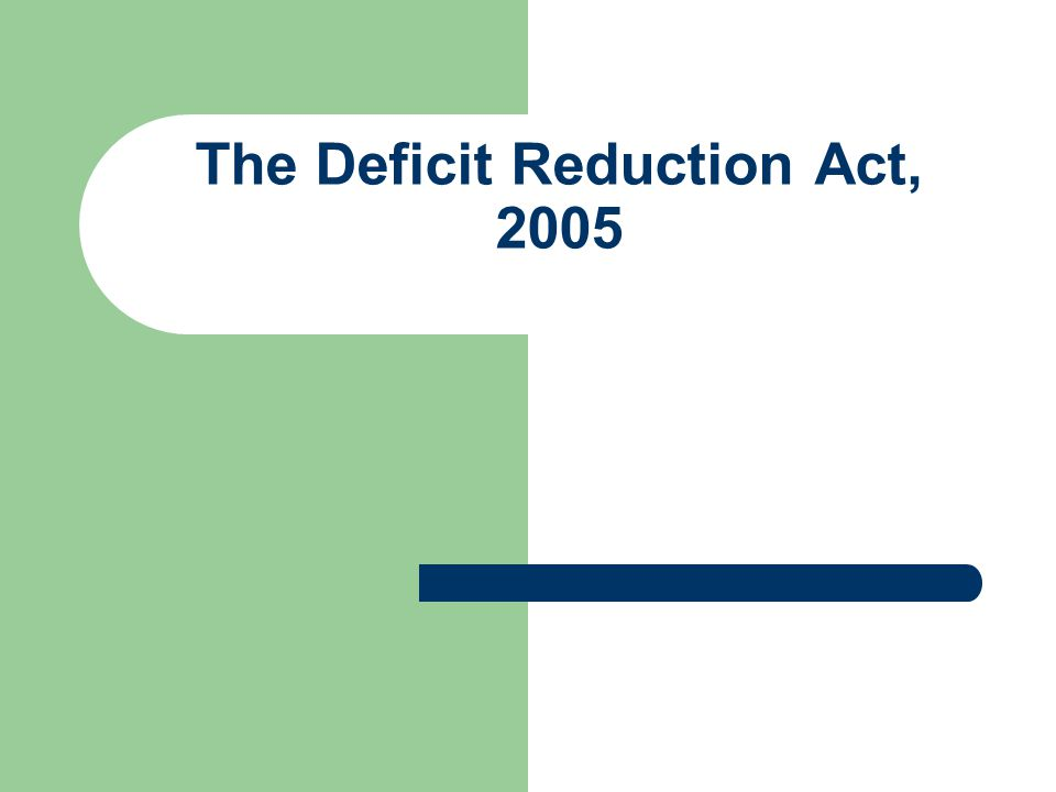 Deficit Reduction Act of 2005 In the Deficit Reduction Act of 2005 (DRA) Congress, for the first time, has mandated healthcare providers to have a compliance program.