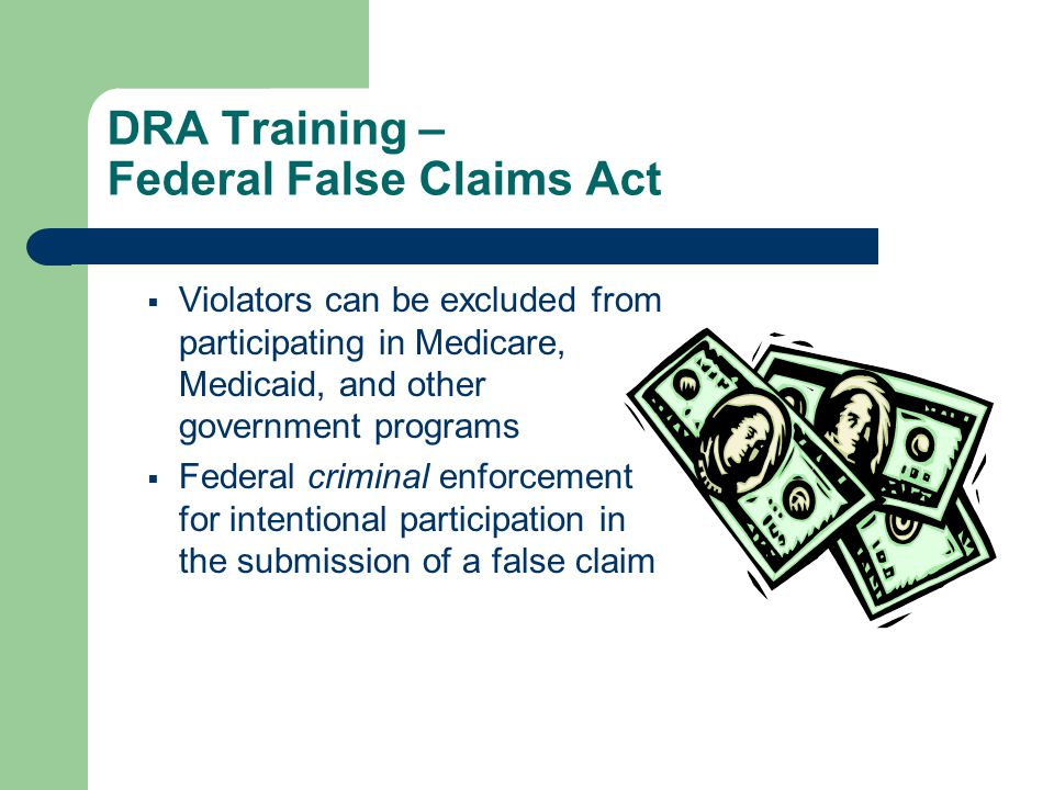 DRA Training – Federal False Claims Act  Violators can be excluded from participating in Medicare, Medicaid, and other government programs  Federal criminal enforcement for intentional participation in the submission of a false claim