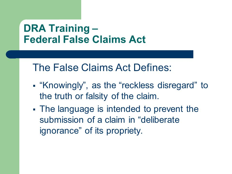 DRA Training – Federal False Claims Act The False Claims Act Defines:  Knowingly , as the reckless disregard to the truth or falsity of the claim.