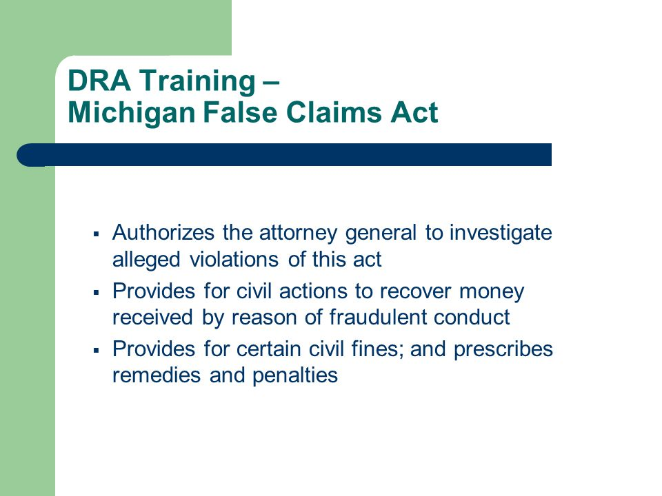 DRA Training – Michigan False Claims Act  Authorizes the attorney general to investigate alleged violations of this act  Provides for civil actions to recover money received by reason of fraudulent conduct  Provides for certain civil fines; and prescribes remedies and penalties