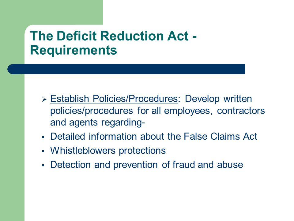 The Deficit Reduction Act - Requirements  Establish Policies/Procedures: Develop written policies/procedures for all employees, contractors and agents regarding-  Detailed information about the False Claims Act  Whistleblowers protections  Detection and prevention of fraud and abuse