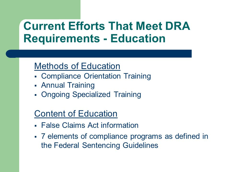Current Efforts That Meet DRA Requirements - Education Content of Education Continued  Compliance Policy and Procedure  Internal processes for reporting fraud and abuse including an anonymous hotline  Processes and procedures for detecting and preventing fraud and abuse  An Employees obligation to report any fraud or abuse