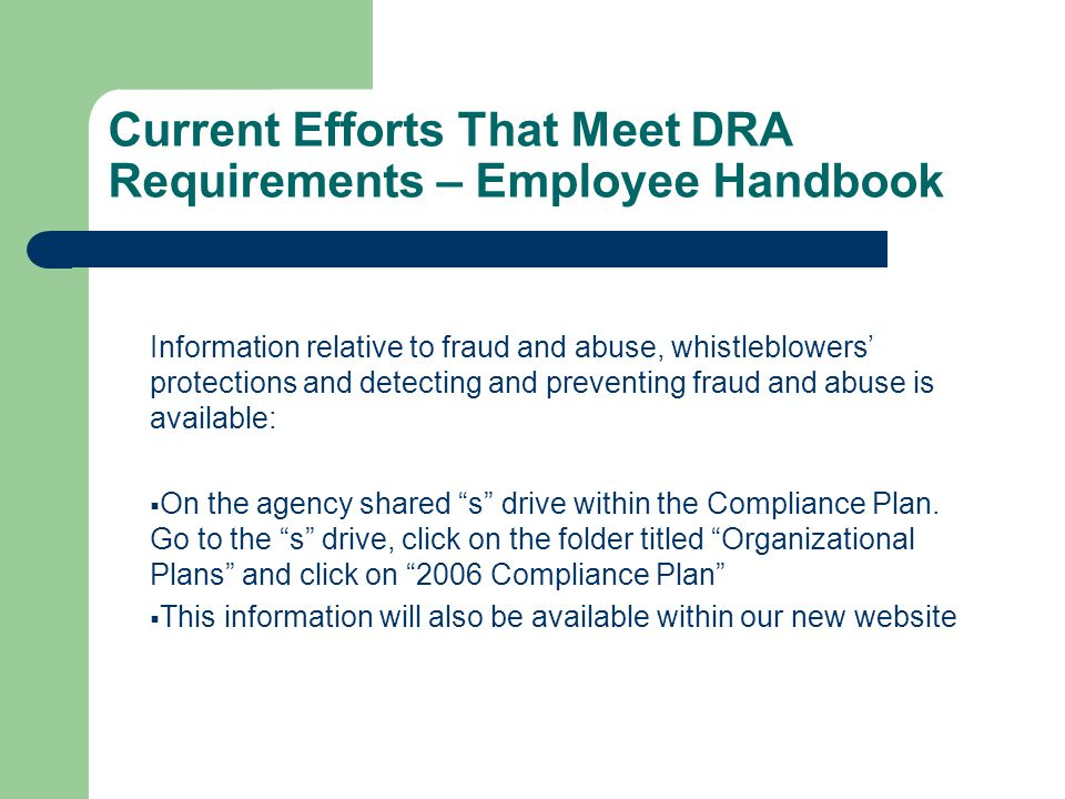 Current Efforts That Meet DRA Requirements – Employee Handbook Information relative to fraud and abuse, whistleblowers' protections and detecting and preventing fraud and abuse is available:  On the agency shared s drive within the Compliance Plan.