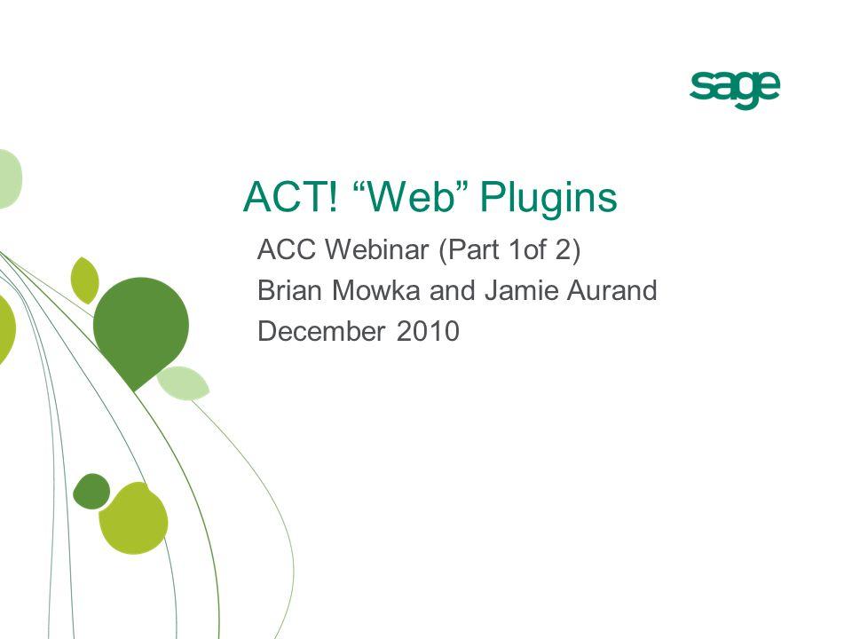 ACT! Web Plugins ACC Webinar (Part 1of 2) Brian Mowka and Jamie Aurand December 2010