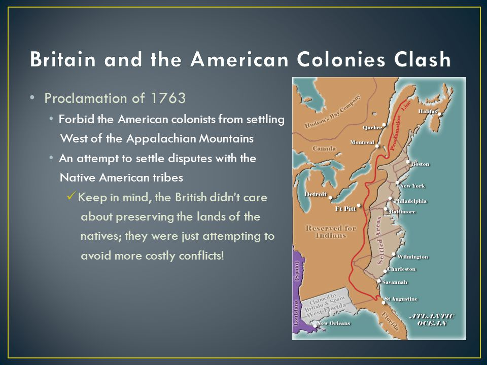Proclamation of 1763 Forbid the American colonists from settling West of the Appalachian Mountains An attempt to settle disputes with the Native American tribes Keep in mind, the British didn't care about preserving the lands of the natives; they were just attempting to avoid more costly conflicts!