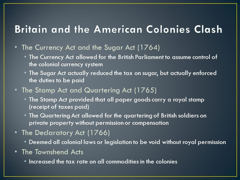 The Currency Act and the Sugar Act (1764) The Currency Act allowed for the British Parliament to assume control of the colonial currency system The Sugar Act actually reduced the tax on sugar, but actually enforced the duties to be paid The Stamp Act and Quartering Act (1765) The Stamp Act provided that all paper goods carry a royal stamp (receipt of taxes paid) The Quartering Act allowed for the quartering of British soldiers on private property without permission or compensation The Declaratory Act (1766) Deemed all colonial laws or legislation to be void without royal permission The Townshend Acts Increased the tax rate on all commodities in the colonies