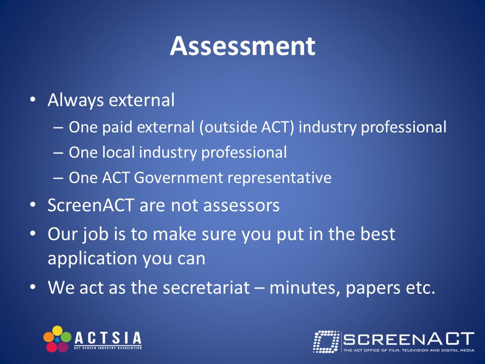 Assessment Always external – One paid external (outside ACT) industry professional – One local industry professional – One ACT Government representative ScreenACT are not assessors Our job is to make sure you put in the best application you can We act as the secretariat – minutes, papers etc.