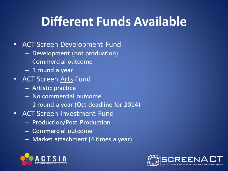 Different Funds Available ACT Screen Development Fund – Development (not production) – Commercial outcome – 1 round a year ACT Screen Arts Fund – Artistic practice – No commercial outcome – 1 round a year (Oct deadline for 2014) ACT Screen Investment Fund – Production/Post Production – Commercial outcome – Market attachment (4 times a year)