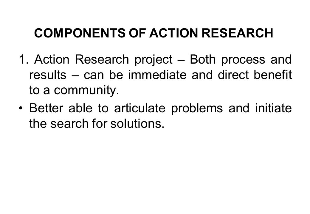 1. Action Research project – Both process and results – can be immediate and direct benefit to a community. Better able to articulate problems and ini