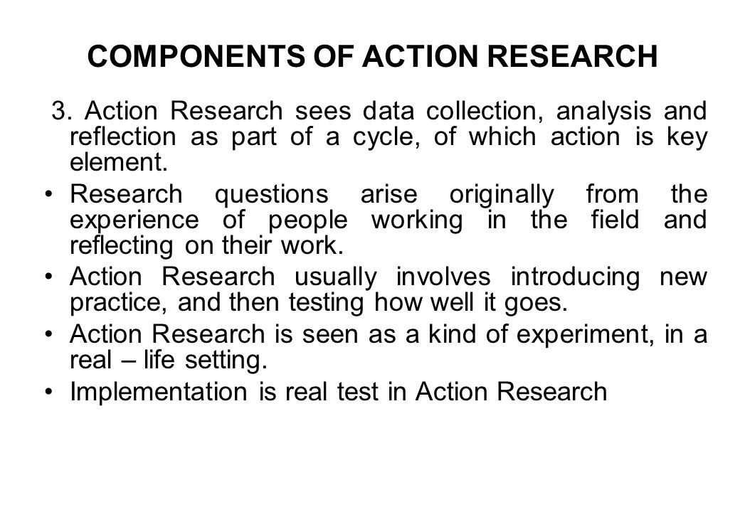 3. Action Research sees data collection, analysis and reflection as part of a cycle, of which action is key element. Research questions arise original