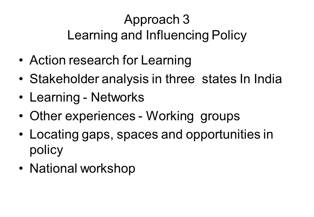 Approach 3 Learning and Influencing Policy Action research for Learning Stakeholder analysis in three states In India Learning - Networks Other experiences - Working groups Locating gaps, spaces and opportunities in policy National workshop