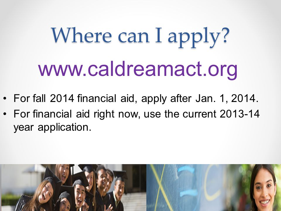 Where can I apply? www.caldreamact.org For fall 2014 financial aid, apply after Jan. 1, 2014. For financial aid right now, use the current 2013-14 yea