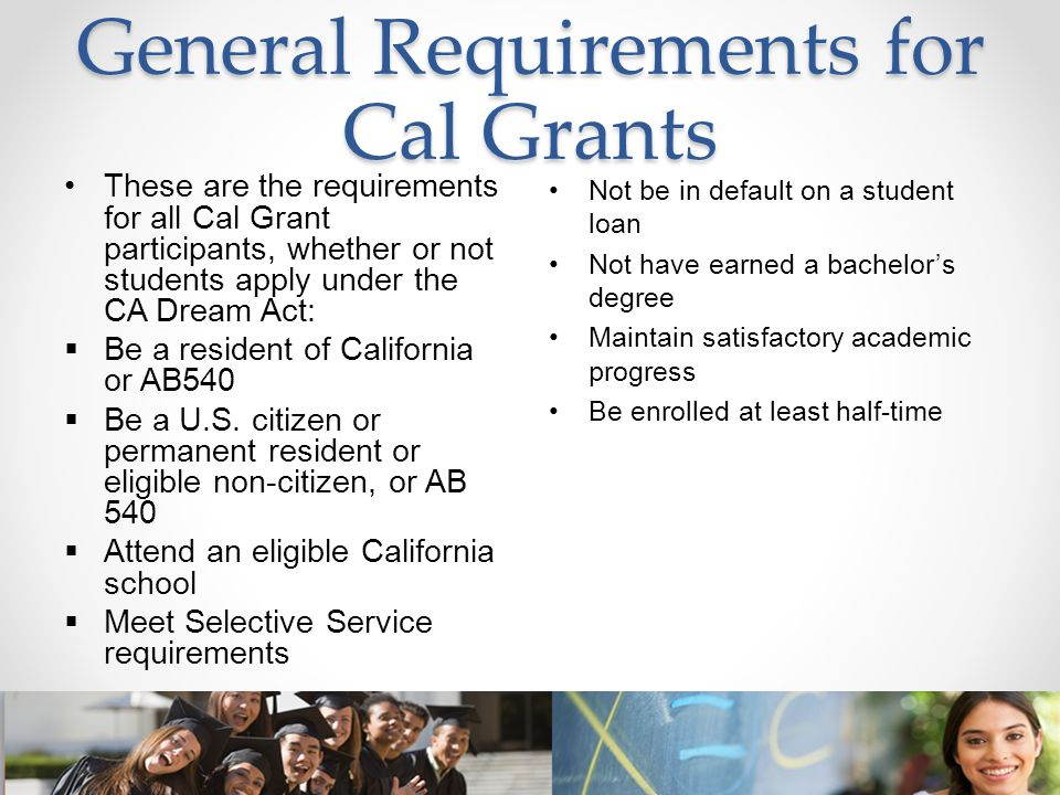 General Requirements for Cal Grants These are the requirements for all Cal Grant participants, whether or not students apply under the CA Dream Act: 