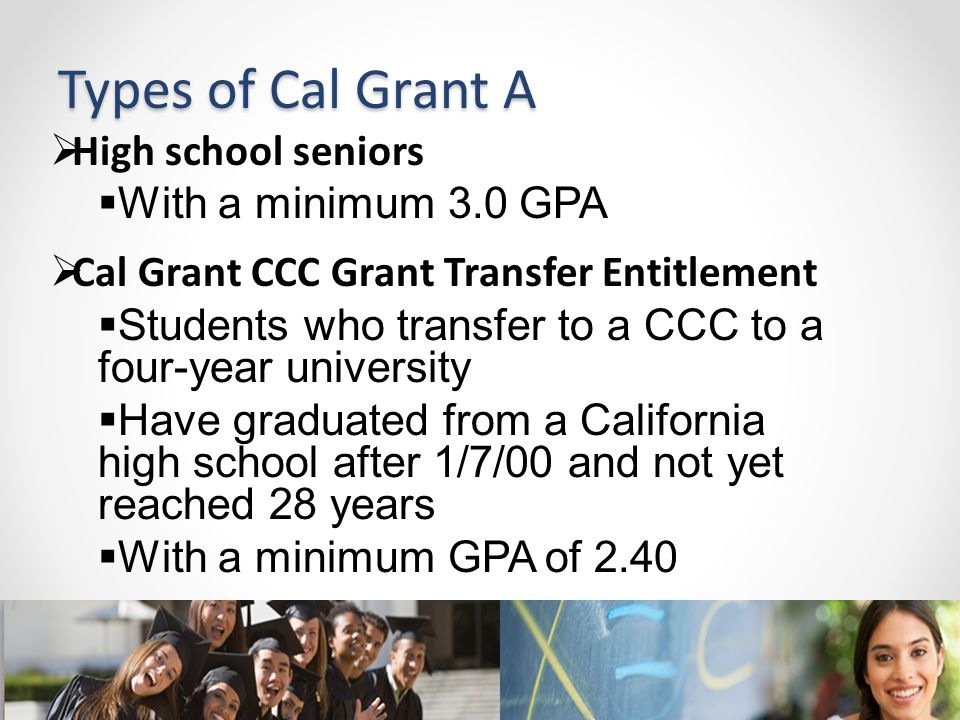 Types of Cal Grant A  High school seniors  With a minimum 3.0 GPA  Cal Grant CCC Grant Transfer Entitlement  Students who transfer to a CCC to a f