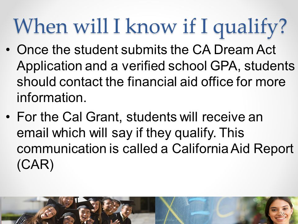 When will I know if I qualify? Once the student submits the CA Dream Act Application and a verified school GPA, students should contact the financial