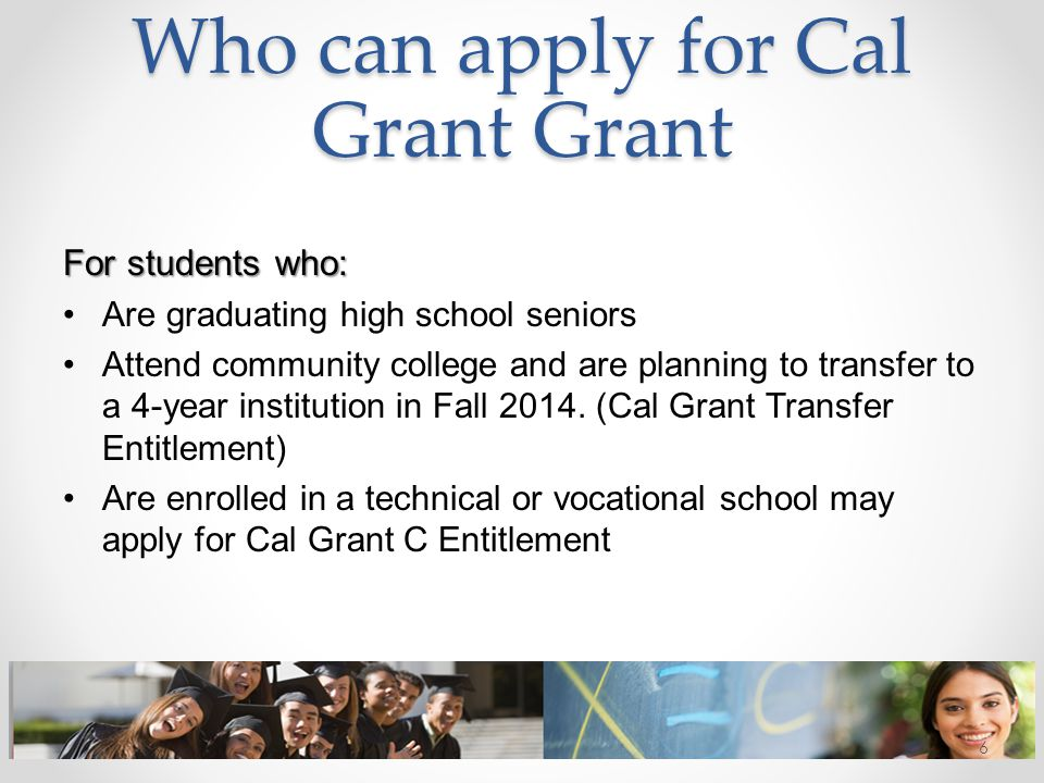 Who can apply for Cal Grant Grant For students who: Are graduating high school seniors Attend community college and are planning to transfer to a 4-ye