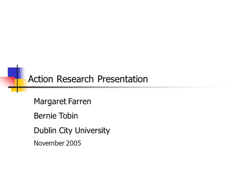 Action Research Presentation Margaret Farren Bernie Tobin Dublin City University November 2005