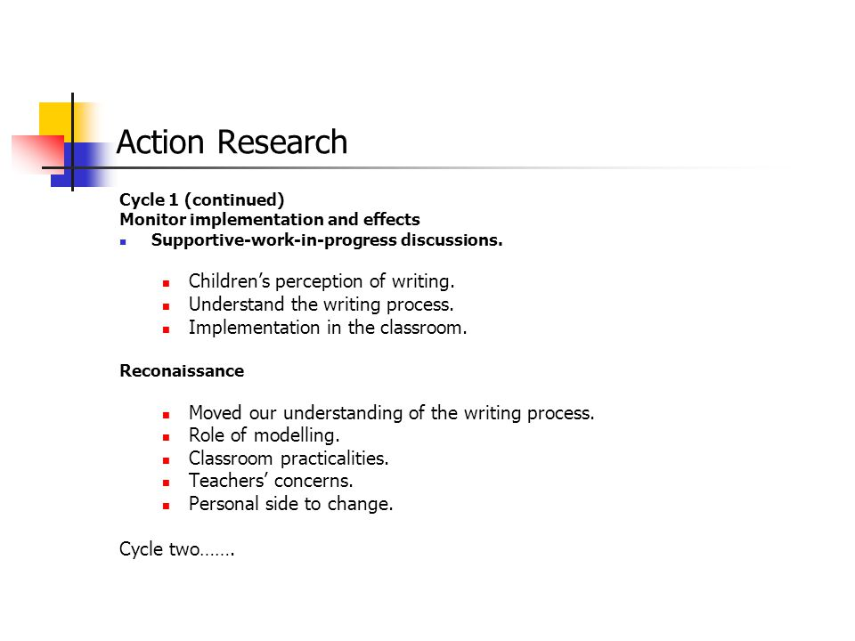 Action Research Cycle 1 (continued) Monitor implementation and effects Supportive-work-in-progress discussions. Children's perception of writing. Unde